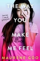 The Way You Make Me Feel ebook by Maurene Goo