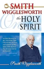 Smith Wigglesworth on the Holy Spirit eBook by Smith Wigglesworth