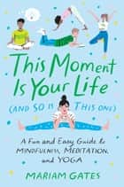 This Moment Is Your Life (and So Is This One) - A Fun and Easy Guide to Mindfulness, Meditation, and Yoga ebook by Mariam Gates