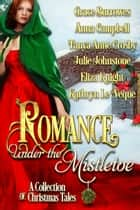 Romance Under the Mistletoe - A Collection of Christmas Tales ebook by Julie Johnstone, Grace Burrowes, Anna Campbell,...