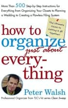 How to Organize (Just About) Everything - More Than 500 Step-by-Step Instructions for Everything from Organizing Your Closets to Planning a Wedding to Creating a Flawless Filing System ebook by Peter Walsh