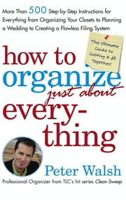 How to Organize (Just About) Everything - More Than 500 Step-by-Step Instructions for Everything from Organizing Your Closets to Planning a Wedding to Creating a Flawless Filing System ebook by Kobo.Web.Store.Products.Fields.ContributorFieldViewModel