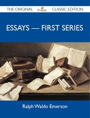 Essays - First Series - The Original Classic Edition ebook by Emerson Ralph
