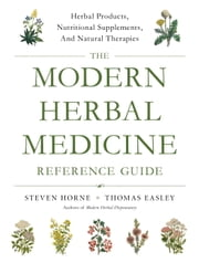 The Modern Herbal Medicine Reference Guide - Herbal Products, Nutritional Supplements, and Natural Therapies for 500 Health Conditions ebook by Steven Horne,Thomas Easley