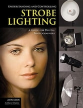 Understanding and Controlling Strobe Lighting: A Guide for Digital Photographers ebook by Siskin, John