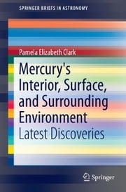 Mercury's Interior, Surface, and Surrounding Environment - Latest Discoveries ebook by Pamela Elizabeth Clark