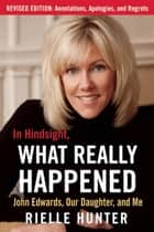 In Hindsight, What Really Happened: The Revised Edition - John Edwards, My Daughter, and Me ebook by Rielle Hunter