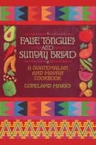 False Tongues and Sunday Bread - A Guatemalan and Mayan Cookbook ebook by Copeland Marks, Elisabeth Lambert Ortiz