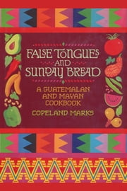 False Tongues and Sunday Bread - A Guatemalan and Mayan Cookbook ebook by Copeland Marks,Elisabeth Lambert Ortiz