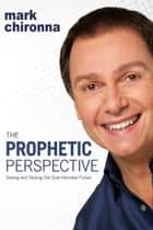 The Prophetic Perspective - Seeing And Seizing Our God-Intended Future ebook by Mark Chironna