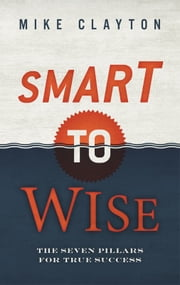Smart To Wise - The Seven Pillars for True Success ebook by Mike Clayton