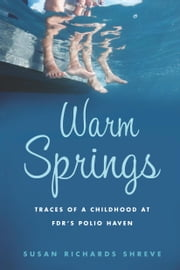 Warm Springs - Traces of a Childhood at FDR's Polio Haven ebook by Susan Richards Shreve
