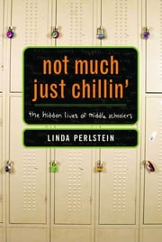 Not Much Just Chillin' - The Hidden Lives of Middle Schoolers ebook by Linda Perlstein