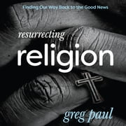 Resurrecting Religion - Finding Our Way Back to the Good News audiobook by Greg Paul
