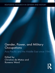 Gender, Power, and Military Occupations - Asia Pacific and the Middle East since 1945 ebook by Christine De Matos,Rowena Ward