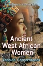 Ancient West African Women - Toppled Cornerstones ebook by Christiana Oware Knudsen