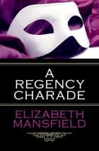 A Regency Charade ebook by Elizabeth Mansfield