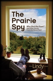 "The Prairie Spy - Who Shot the Dryer? and Other Stories From the Home Front ebook by Alan ""Lindy"" Linda"