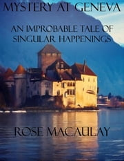 Mystery at Geneva: An Improbable Tale of Singular Happenings ebook by Rose Macaulay