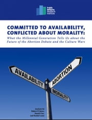 Committed to Availability, Conflicted about Morality: What the Millennial Generation Tells Us about the Future of the Abortion Debate and the Culture Wars