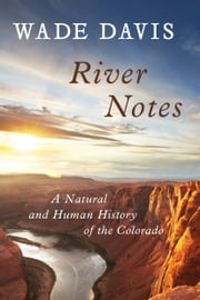 River Notes - A Natural and Human History of the Colorado ebook by Wade Davis