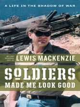 Soldiers Made Me Look Good - A Life in the Shadow of War ebook by Lewis MacKenzie