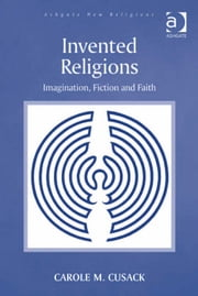 Invented Religions - Imagination, Fiction and Faith ebook by Professor Carole M Cusack,Dr George D Chryssides,Professor James R Lewis