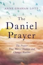 The Daniel Prayer - The Prayer That Moves Heaven and Changes Nations by Anne Graham Lotz, daughter of Billy Graham ebook by Anne Graham Lotz
