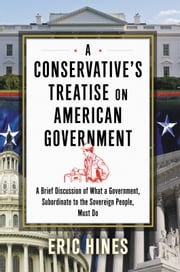 A Conservative's Treatise on American Government - A Brief Discussion of what a Government, Subordinate to the Sovereign People, Must Do ebook by Eric Hines