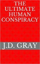 The Ultimate Human Conspiracy ebook by J.D. Gray