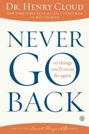 Never Go Back - 10 Things You'll Never Do Again ebook by Dr. Henry Cloud