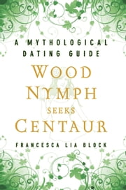 Wood Nymph Seeks Centaur - A Mythological Dating Guide ebook by Francesca Lia Block