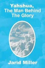 Yahshua, The Man Behind The Glory ebook by Jarid Miller