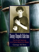 Sonny Umpad's Eskrima - The Life and Teachings of a Filipino Martial Arts Master ebook by George M. Yore