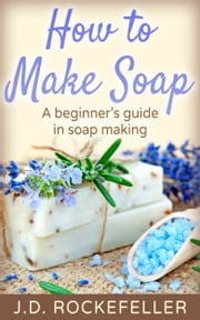 How to Make Soap: A Beginner's Guide in Soap Making ebook by J.D. Rockefeller