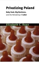 Privatizing Poland - Baby Food, Big Business, and the Remaking of Labor ebook by Elizabeth C. Dunn