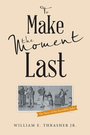To Make the Moment Last - The Story of the Incredible Jades ebook by William E. Thrasher Jr.