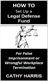 How To Set Up a Legal Defense Fund for False Imprisonment or Wrongful Workplace Termination [Article] ebook by Cathy Harris