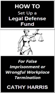 How To Set Up a Legal Defense Fund for False Imprisonment or Wrongful Workplace Termination [Article] ebook by Kobo.Web.Store.Products.Fields.ContributorFieldViewModel