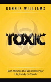 Toxic - Nine Attitudes That Will Destroy Your Life, Family, or Church ebook by Ronnie Williams