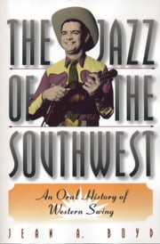 The Jazz of the Southwest - An Oral History of Western Swing ebook by Jean A. Boyd