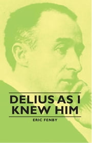 Delius as I Knew Him ebook by Lion Feuchtwanger