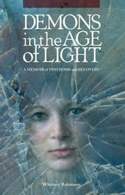 Demons in the Age of Light - A Memoir of Psychosis and Recovery ebook by Whitney Robinson
