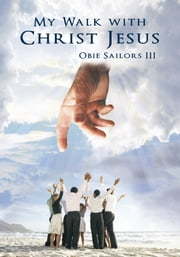 My Walk with Christ Jesus ebook by Obie Sailors III