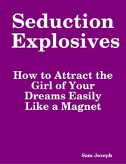 Seduction Explosives: How to Attract the Girl of Your Dreams Easily Like a Magnet ebook by Sam Joseph