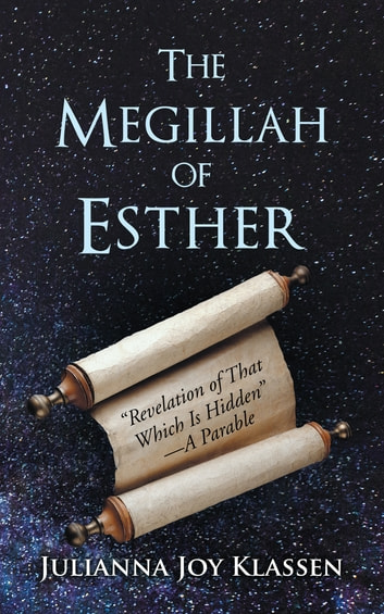 "The Megillah of Esther - ""Revelation of That Which Is Hidden""A Parable ebook by Julianna Joy Klassen"
