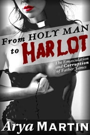 From Holy Man to Harlot: The Emasculation and Corruption of Father James ebook by Arya Martin