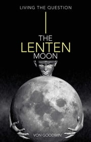 The Lenten Moon - Living the Question ebook by Von Goodwin