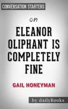 Eleanor Oliphant Is Completely Fine: A Novel by Gail Honeyman | Conversation Starters ebook by dailyBooks