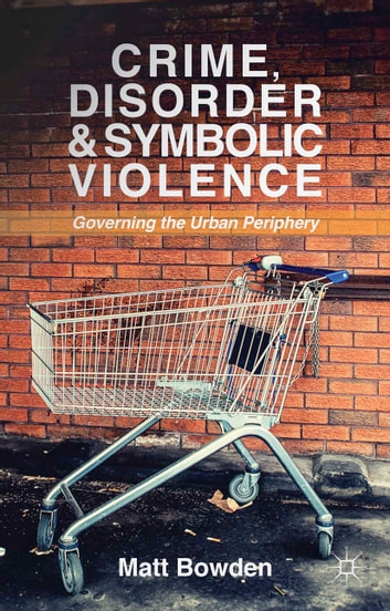 Crime, Disorder and Symbolic Violence - Governing the Urban Periphery ebook by M. Bowden